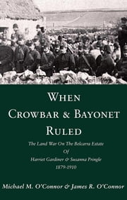 When Crowbar & Bayonet Ruled: The Land War On The Belcarra Estate Of Harriet Gardiner & Susanna Pringle 1879-1910 ebook by Michael M O'Connor,James R O'Connor