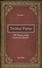Twitter Patter: 100 Tweet-ready Assorted Quotes - Volume 5 ebook by Bill Dyer