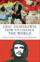 How to Change the World: Reflections on Marx and Marxism ebook by Eric Hobsbawm