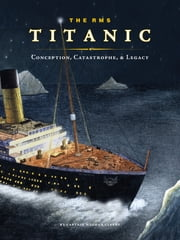 The RMS Titanic - Conception, Catastrophe, and Legacy ebook by Captain Meghan Cleary
