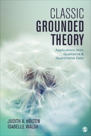 Classic Grounded Theory - Applications With Qualitative and Quantitative Data ebook by Isabelle Walsh,Dr. Judith A. Holton
