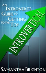 INTROVERTical: An Introvert's Guide to Getting to the Top ebook by Samantha Brighton