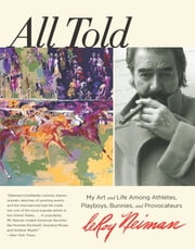All Told - My Art and Life Among Athletes, Playboys, Bunnies, and Provocateurs ebook by Leroy Neiman