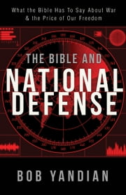 Bible and National Defense - What the Bible Has to Say About War & the Price of Our Freedom ebook by Bob Yandian