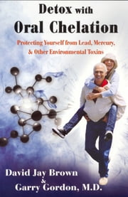 Detox with Oral Chelation - Protecting yourself from Lead, Mervury, & Other Environmental Toxins ebook by Garry Gordon
