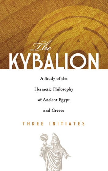 The Kybalion - A Study of the Hermetic Philosophy of Ancient Egypt and Greece ebook by Three Initiates