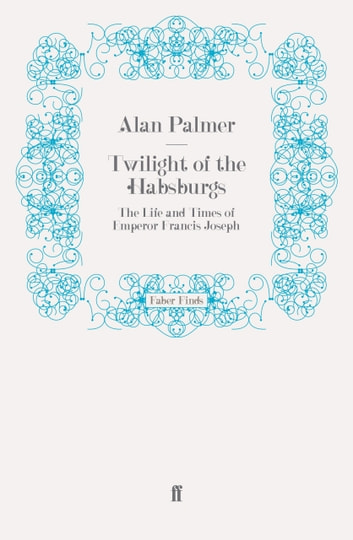 Twilight of the Habsburgs - The Life and Times of Emperor Francis Joseph ebook by Alan Palmer