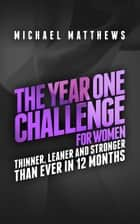 The Year One Challenge for Women - Thinner, Leaner, and Stronger Than Ever in 12 Months ebook by