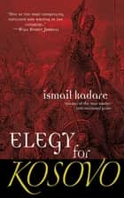 Elegy for Kosovo - A Novel ebook by Ismail Kadare