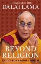 Beyond Religion - Ethics for a Whole World ebook by Dalai Lama