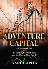 Adventure Capital - A Cautionary Tale of the Venture Capital Circus and the Clowns That Run It ebook by Karl Capita