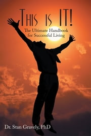 This is IT! - The Ultimate Handbook for Successful Living ebook by Dr. Stan Gravely, PhD