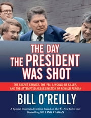 The Day the President Was Shot - The Secret Service, the FBI, a Would-Be Killer, and the Attempted Assassination of Ronald Reagan ebook by Bill O'Reilly