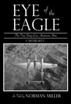Eye of the Eagle: The True Story of an American Hero ebook by Norman Miller