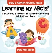 Learning My ABC's! A Little Baby & Toddler's First Alphabet Learning and Discovery Book. - Baby & Toddler Alphabet Books ebook by Baby Professor