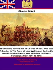 The Military Adventures of Charles O'Neil; - Who Was A Soldier In The Army of Lord Wellington During the Memorable Peninsular War And the Continental Campaigns from 1811 to 1815. ebook by Charles O'Neil
