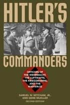 Hitler's Commanders - Officers of the Wehrmacht, the Luftwaffe, the Kriegsmarine, and the Waffen-SS ebook by Samuel W. Mitcham Jr., Gene Mueller