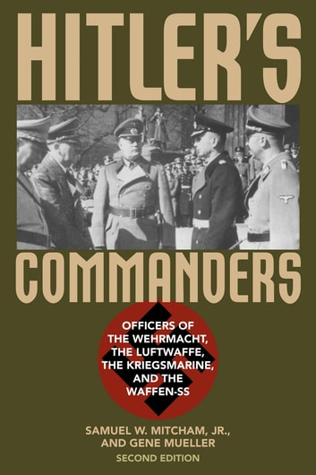 Hitler's Commanders - Officers of the Wehrmacht, the Luftwaffe, the Kriegsmarine, and the Waffen-SS ebook by Samuel W. Mitcham Jr.,Gene Mueller