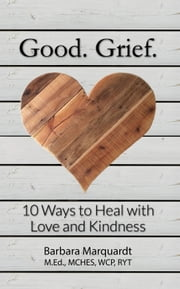 Good. Grief. - 10 Ways to Heal with Love and Kindness ebook by Barbara Marquardt
