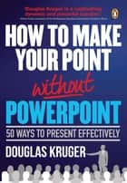 How to Make Your Point Without PowerPoint ebook by Kruger