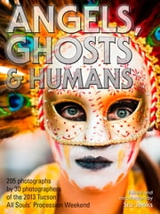Angels, Ghosts & Humans - Photographs by 30 Photographers Of The 2013 Tucson All Souls' Procession ebook by Stu Jenks and 30 Photographers