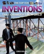 The Top Ten Inventions That Changed the World ebook by Oxlade, Chris