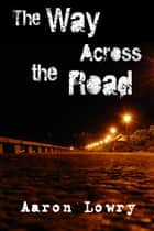 The Way Across the Road ebook by Aaron Lowry