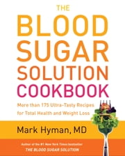 The Blood Sugar Solution Cookbook - More than 175 Ultra-Tasty Recipes for Total Health and Weight Loss ebook by Mark Hyman