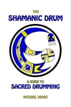 The Shamanic Drum: A Guide to Sacred Drumming ebook by Michael Drake