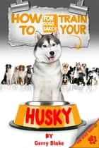 How to Train Your Husky ebook by Gerry Blake Gerry Blake