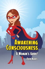 Awakening Consciousness - A Woman's Guide! ebook by Robin Marvel