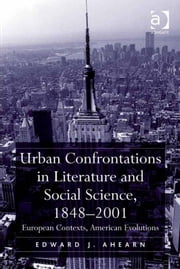 Urban Confrontations in Literature and Social Science, 1848-2001 - European Contexts, American Evolutions ebook by Professor Edward J Ahearn