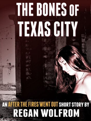 The Bones of Texas City: An After The Fires Went Out Short Story eBook by Regan Wolfrom