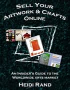 Sell Your Artwork & Crafts Online: An Insider's Guide to the Worldwide Arts Market ebook by Heidi Rand