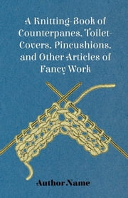 A Knitting-Book of Counterpanes, Toilet-Covers, Pincushions, and Other Articles of Fancy Work ebook by George Cupples