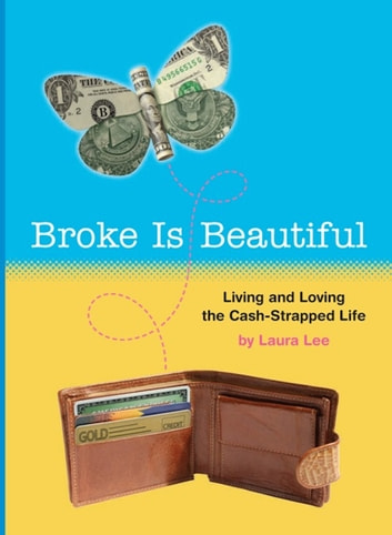 Broke Is Beautiful - Living and Loving the Cash-Strapped Life ebook by Laura Lee