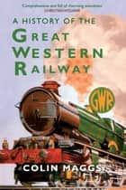 A History of the Great Western Railway ebook by Colin Maggs, MBE