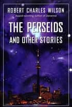 The Perseids and Other Stories ebook by Robert Charles Wilson