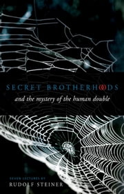 Secret Brotherhoods - And the Mystery of the Human Double ebook by Rudolf Steiner,J. Collis