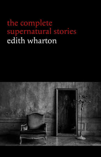 Edith Wharton: The Complete Supernatural Stories (15 tales of ghosts and mystery: Bewitched, The Eyes, Afterward, Kerfol, The Pomegranate Seed...) (Halloween Stories) ebook by Edith Wharton