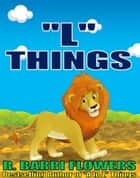 """L"" Things (A Children's Picture Book) ebook by R. Barri Flowers"