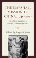 The Marshall Mission to China, 1945–1947 ebook by Roger B. Jeans
