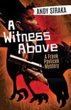 A Witness Above - A Frank Pavlicek Mystery ebook by Andy Straka