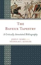 The Bayeux Tapestry ebook by John F. Szabo,Nicholas E. Kuefler