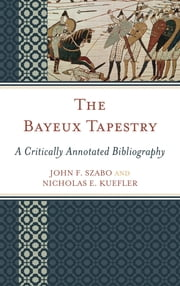 The Bayeux Tapestry - A Critically Annotated Bibliography ebook by John F. Szabo,Nicholas E. Kuefler