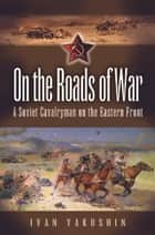 On the Roads of War ebook by Yakushin, Ivan