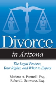 Divorce in Arizona - The Legal Process, Your Rights, and What to Expect ebook by Marlene A. Pontrelli, Esq.,Robert L. Schwartz, Esq.