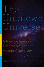 The Unknown Universe: A New Exploration of Time, Space, and Modern Cosmology ebook by Stuart Clark