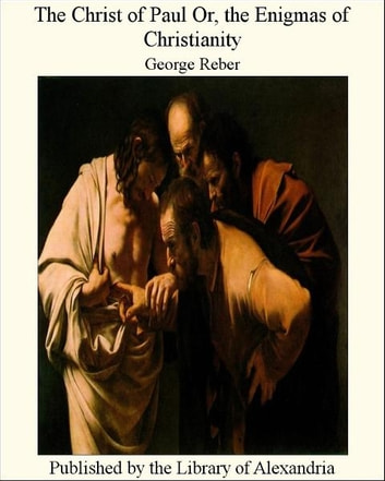 The Christ of Paul Or, The Enigmas of Christianity ebook by George Reber
