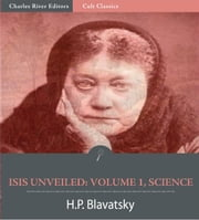 Isis Unveiled: Volume 1, Science (Illustrated Edition) ebook by Helena Petrovna Blavatsky